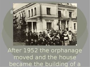 After 1952 the orphanage moved and the house became the building of a primary