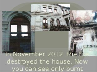In November 2012 the fire destroyed the house. Now you can see only burnt wal