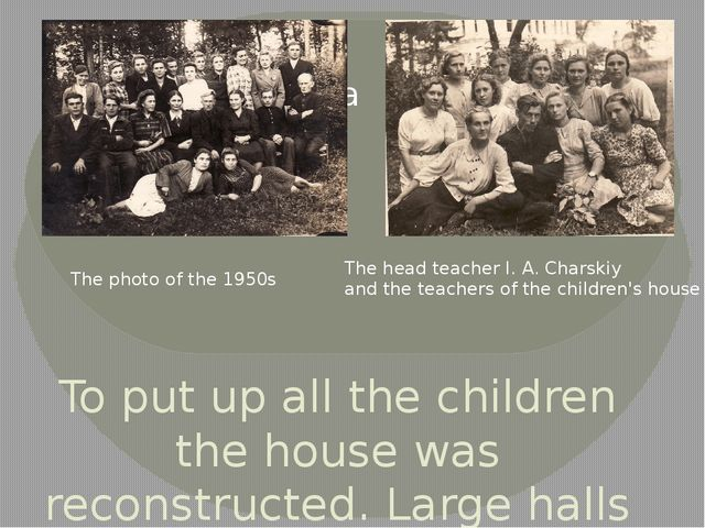 To put up all the children the house was reconstructed. Large halls turned in...