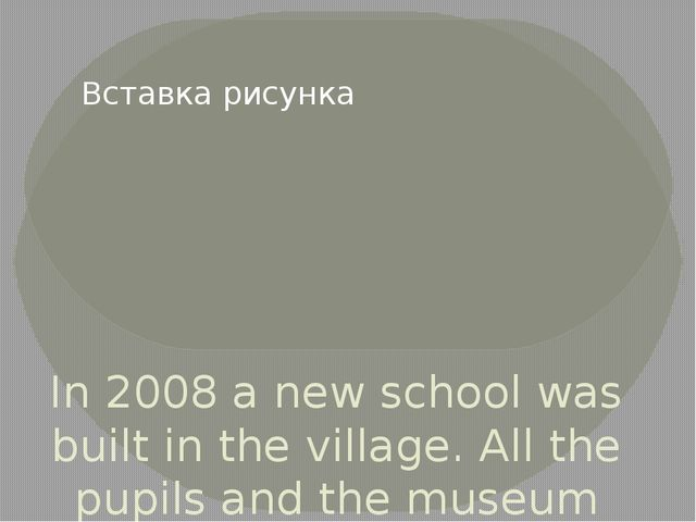 In 2008 a new school was built in the village. All the pupils and the museum...