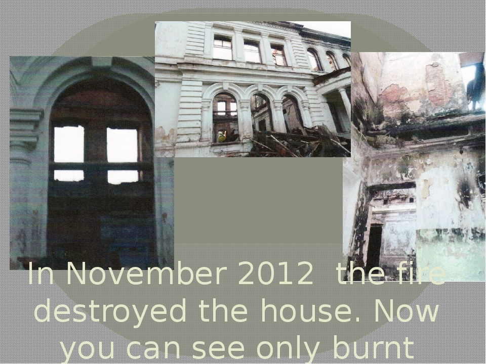 In November 2012 the fire destroyed the house. Now you can see only burnt wal...