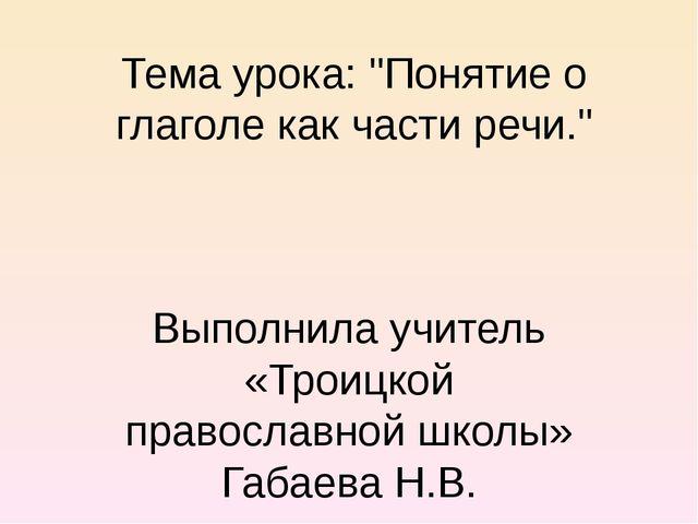 """Тема урока: """"Понятие о глаголе как части речи."""" Выполнила учитель «Троицкой п..."""