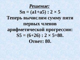 Решение: Sn = (а1+а5) : 2 × 5 Теперь вычислим сумму пяти первых членов арифме