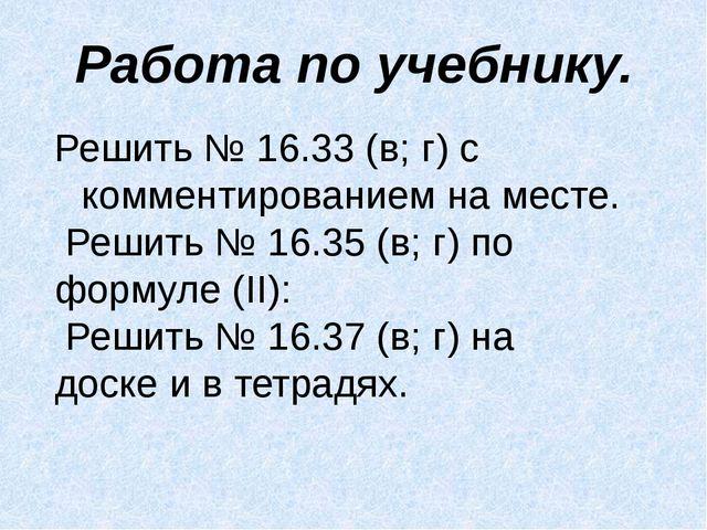 Работа по учебнику. Решить № 16.33 (в; г) с комментированием на месте. Решить...