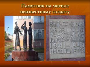 Памятник на могиле неизвестному солдату Олечка - null Олечка - null Олечка -