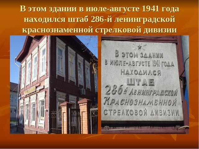 В этом здании в июле-августе 1941 года находился штаб 286-й ленинградской кра...