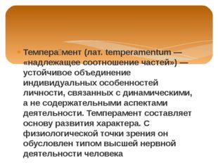 Темпера́мент (лат. temperamentum — «надлежащее соотношение частей») — устойчи