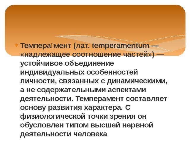 Темпера́мент (лат. temperamentum — «надлежащее соотношение частей») — устойчи...