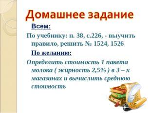 Всем: По учебнику: п. 38, с.226, - выучить правило, решить № 1524, 1526 По