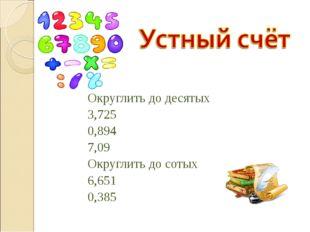 Округлить до десятых 3,725 0,894 7,09 Округлить до сотых 6,651 0,385
