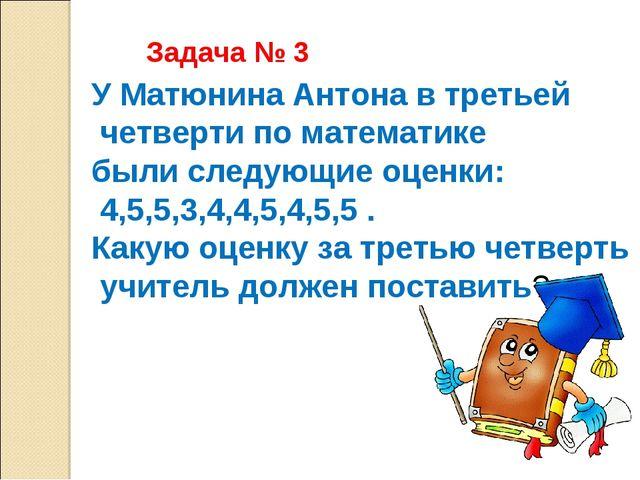 У Матюнина Антона в третьей четверти по математике были следующие оценки: 4,5...
