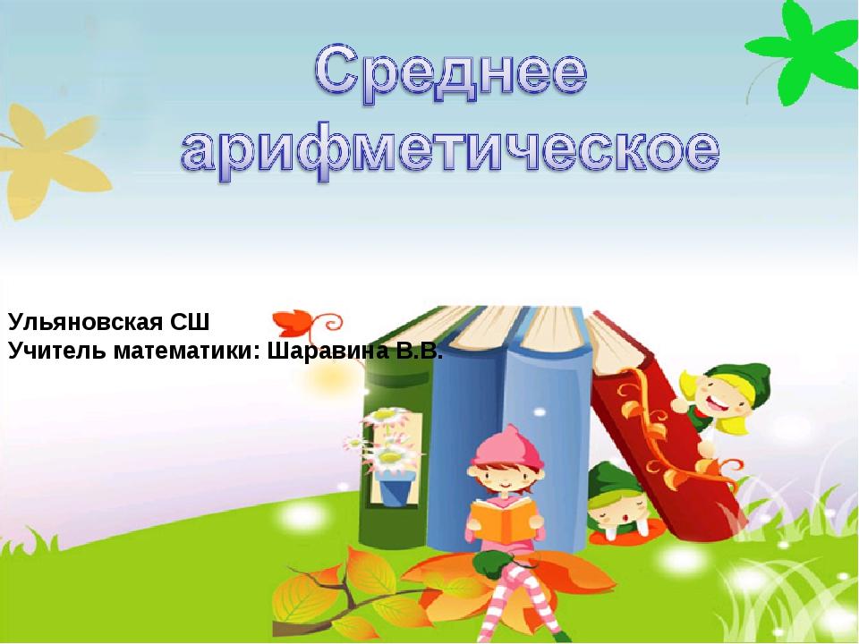 Ульяновская СШ Учитель математики: Шаравина В.В.