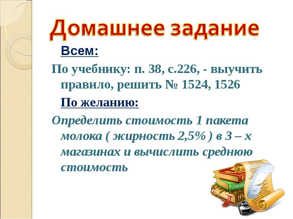 Всем: По учебнику: п. 38, с.226, - выучить правило, решить № 1524, 1526 По...