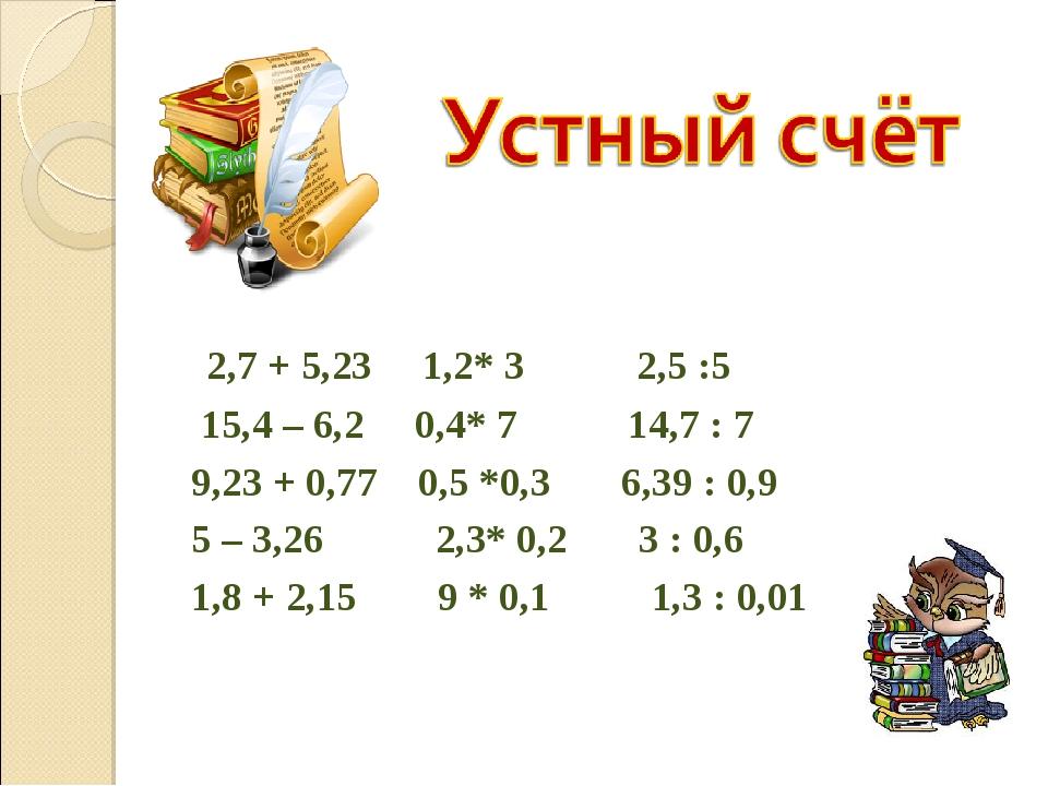2,7 + 5,23 1,2* 3 2,5 :5 15,4 – 6,2 0,4* 7 14,7 : 7 9,23 + 0,77 0,5 *0,3 6,3...