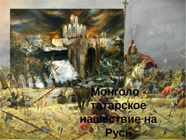 Монголо - татарское нашествие на Русь