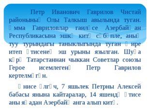 Петр Иванович Гаврилов Чистай районының Олы Талкыш авылында туган. Әмма Гавр