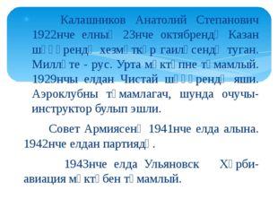 Калашников Анатолий Степанович 1922нче елның 23нче октябрендә Казан шәһәренд