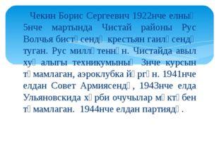 Чекин Борис Сергеевич 1922нче елның 5нче мартында Чистай районы Рус Волчья б