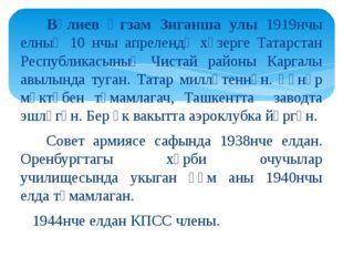 Вәлиев Әгзам Зиганша улы 1919нчы елның 10 нчы апрелендә хәзерге Татарстан Ре