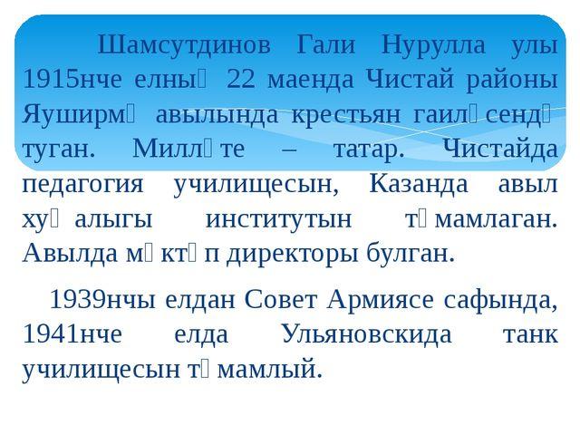 Шамсутдинов Гали Нурулла улы 1915нче елның 22 маенда Чистай районы Яуширмә а...