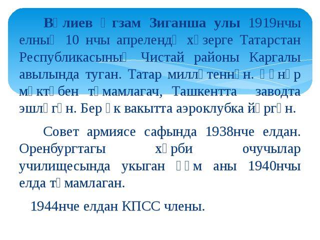 Вәлиев Әгзам Зиганша улы 1919нчы елның 10 нчы апрелендә хәзерге Татарстан Ре...