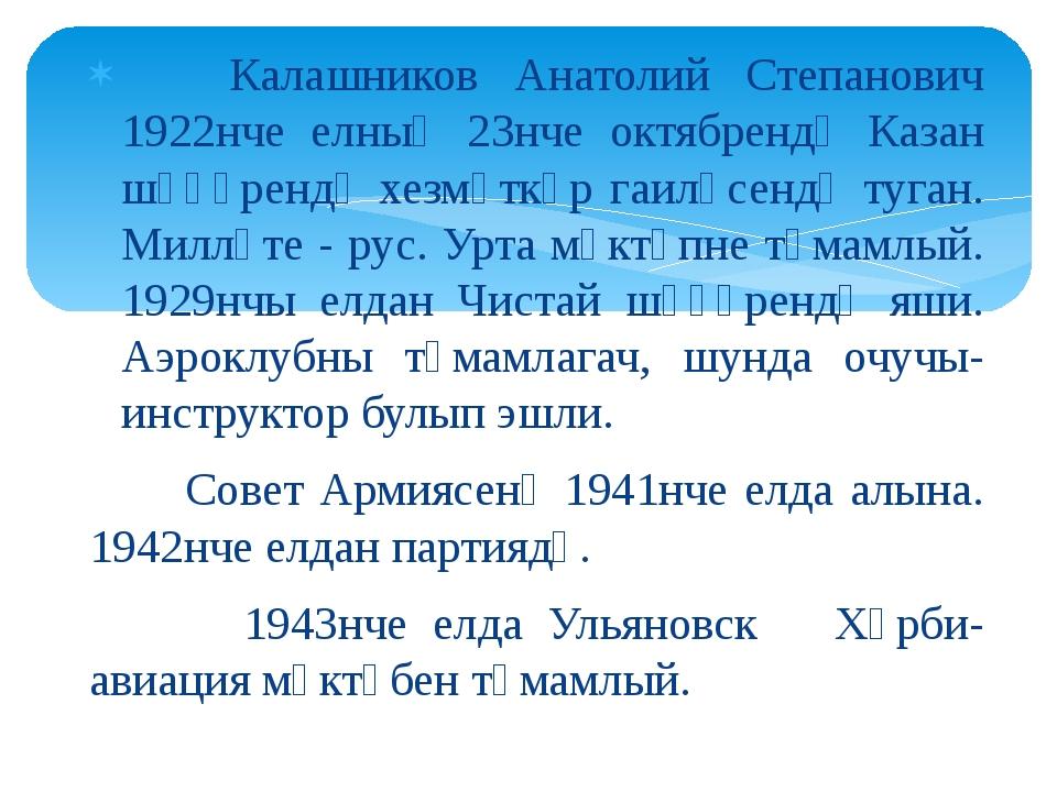 Калашников Анатолий Степанович 1922нче елның 23нче октябрендә Казан шәһәренд...