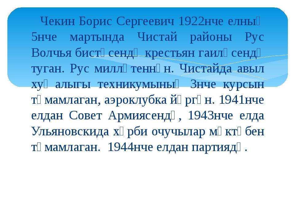 Чекин Борис Сергеевич 1922нче елның 5нче мартында Чистай районы Рус Волчья б...