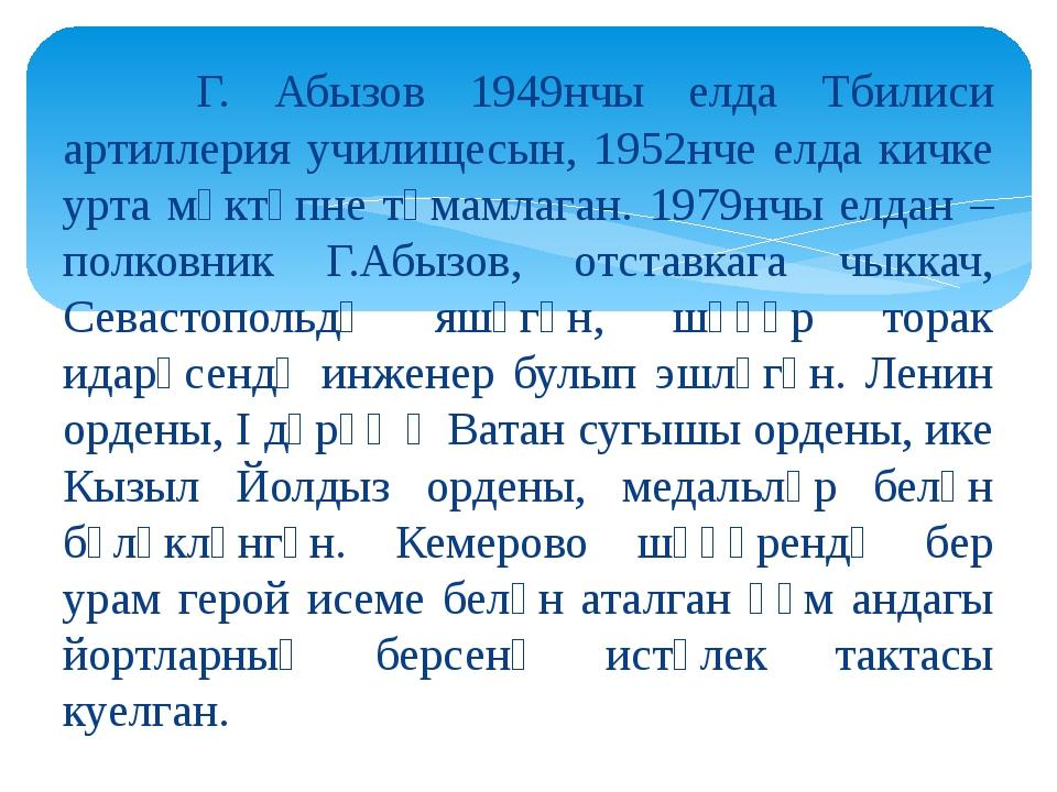 Г. Абызов 1949нчы елда Тбилиси артиллерия училищесын, 1952нче елда кичке урт...