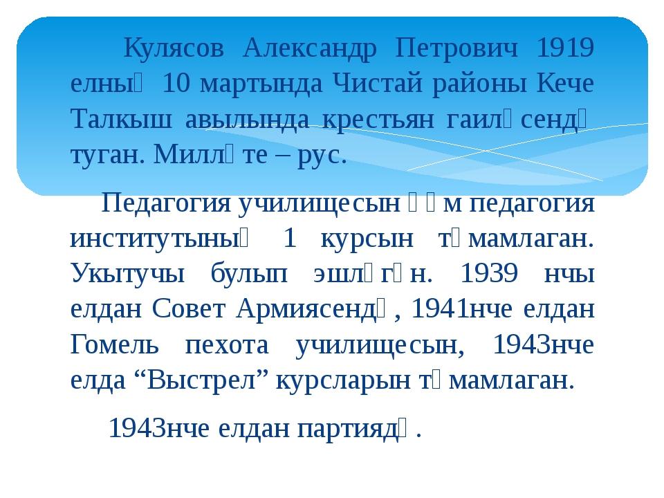 Кулясов Александр Петрович 1919 елның 10 мартында Чистай районы Кече Талкыш...