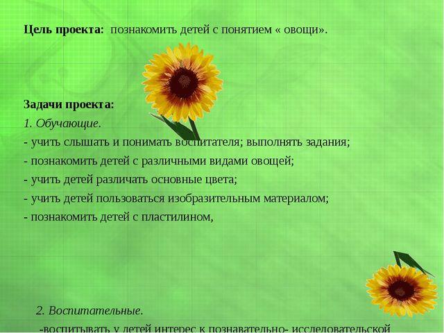 Цель проекта: познакомить детей с понятием « овощи». Задачи проекта: 1. Обуч...