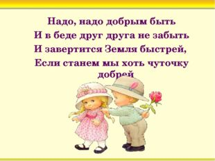 Надо, надо добрым быть И в беде друг друга не забыть И завертится Земля быст