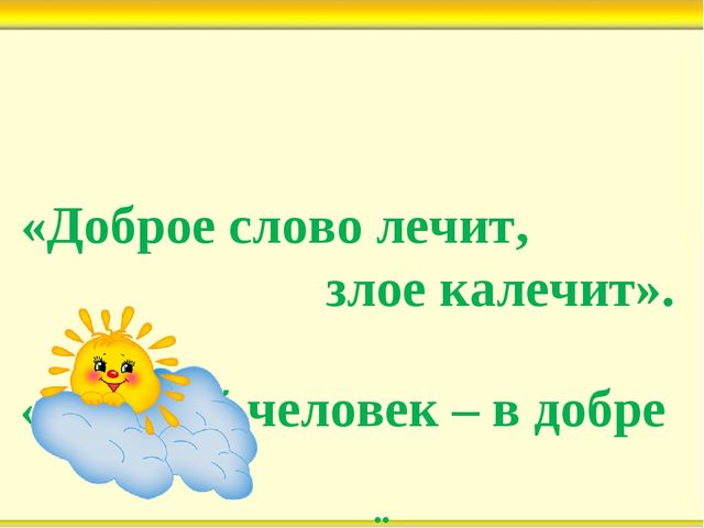 «Доброе слово лечит, злое калечит». «Добрый человек – в добре живёт весь век».