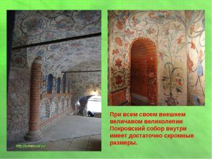 При всем своем внешнем величавом великолепии Покровский собор внутри имеет до