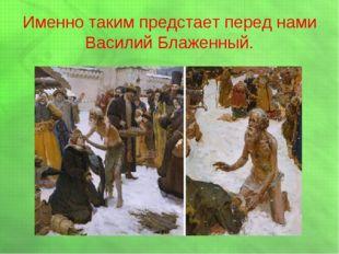 Именно таким предстает перед нами Василий Блаженный.