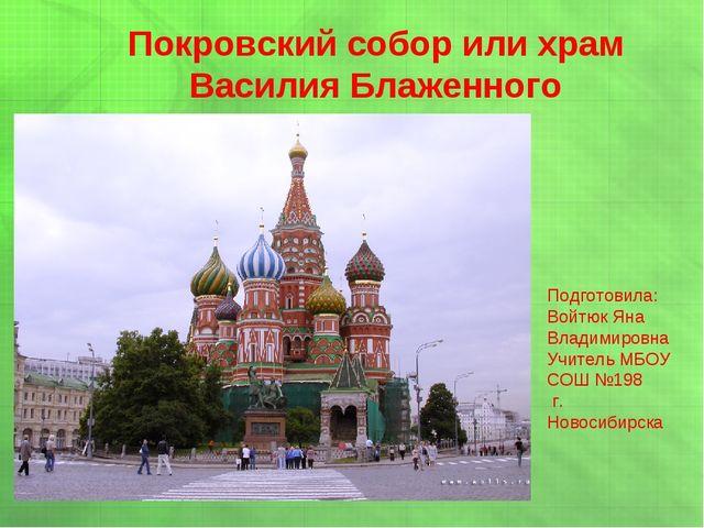Покровский собор или храм Василия Блаженного Подготовила: Войтюк Яна Владимир...