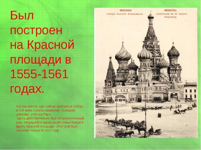 Был построен на Красной площади в 1555-1561 годах. На том месте, где сейчас к...