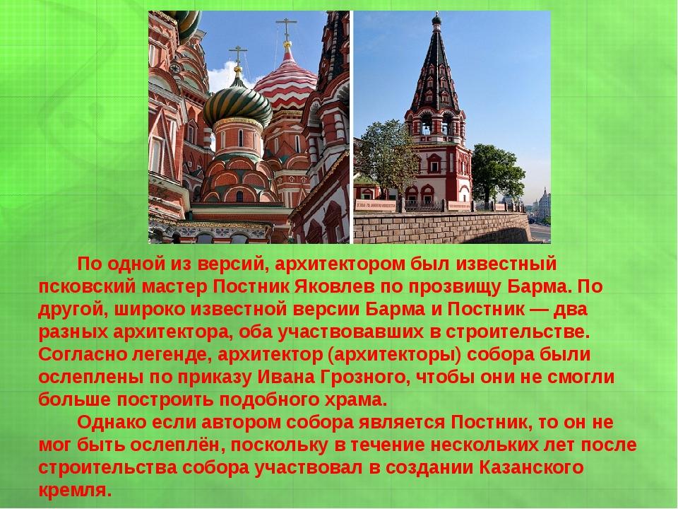 По одной из версий, архитектором был известный псковский мастер Постник Яков...
