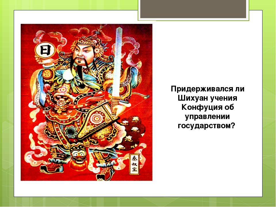 Придерживался ли Шихуан учения Конфуция об управлении государством?