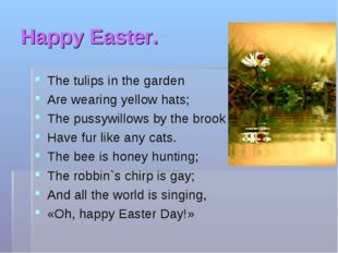 Happy Easter. The tulips in the garden Are wearing yellow hats; The pussywill
