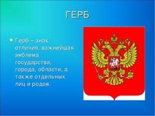 ГЕРБ Герб – знак отличия, важнейшая эмблема государства, города, области, а т