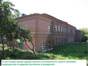 В настоящее время здания военно-остановочного пункта занимают медицинские и а