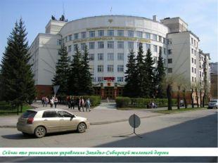 Сейчас это региональное управление Западно-Сибирской железной дороги