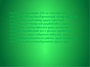 Учреждения культуры: ДК им. Октябрьской революции, ДК железнодорожников, теат