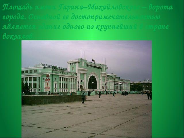 Площадь имени Гарина–Михайловского – ворота города. Основной ее достопримечат...