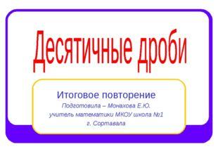 Итоговое повторение Подготовила – Монахова Е.Ю. учитель математики МКОУ школа
