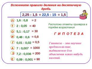 Вспомните правило деления на десятичную дробь 2,25 : 1,5 = 22,5 : 15 = 1,5 1,