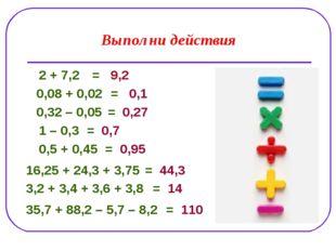 Выполни действия 2 + 7,2 0,08 + 0,02 0,32 – 0,05 1 – 0,3 0,5 + 0,45 3,2 + 3,4
