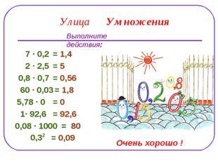 Улица Умножения Выполните действия: 7 ∙ 0,2 = 1,4 2 ∙ 2,5 = 5 0,8 ∙ 0,7 = 0,5