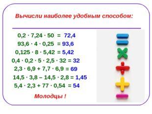 Вычисли наиболее удобным способом: 0,2 ∙ 7,24 ∙ 50 = 72,4 93,6 ∙ 4 ∙ 0,25 = 9