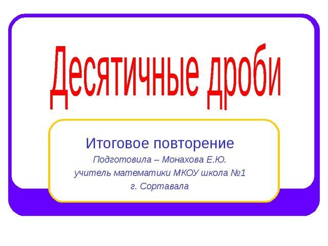 Итоговое повторение Подготовила – Монахова Е.Ю. учитель математики МКОУ школа...